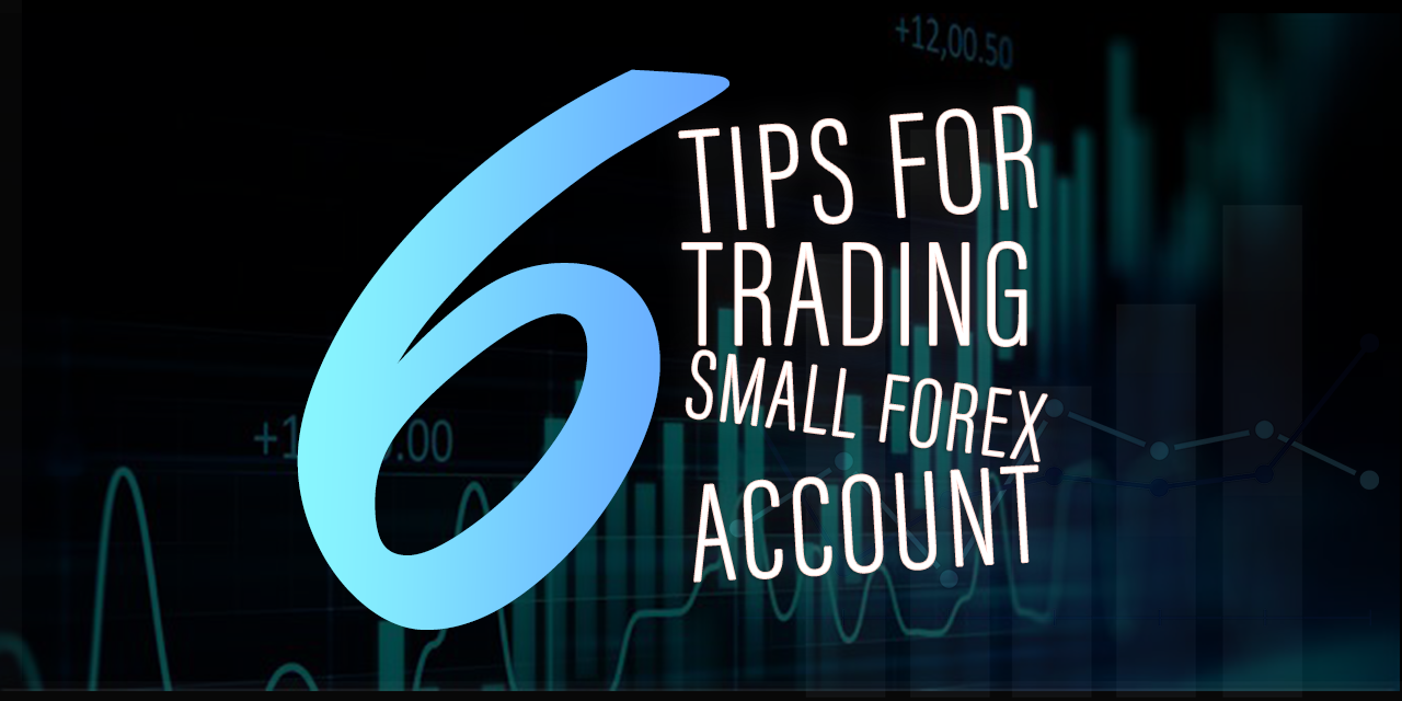 6 Tips to Grow a Small Account With Forex Trading